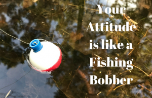 Your attitude is like a fishing bobber